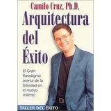 La Arquitectura Del Éxito. Camilo Cruz.