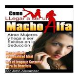 Como Llegar A Ser Un Macho Alfa - John Alexander   Gratis